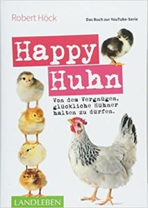 Happy Huhn • Das Buch zur YouTube-Serie: Von dem Vergnügen, glückliche Hühner halten zu dürfen